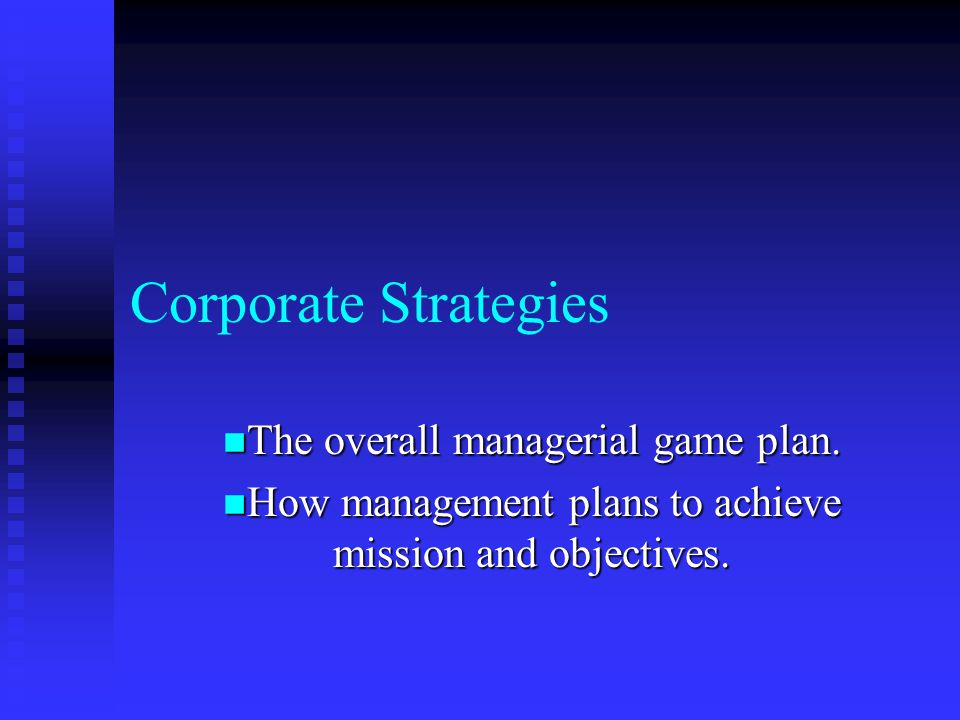 Corporate Strategies The overall managerial game plan.