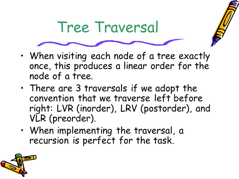 Tree Traversal When visiting each node of a tree exactly once, this produces a linear order for the node of a tree.