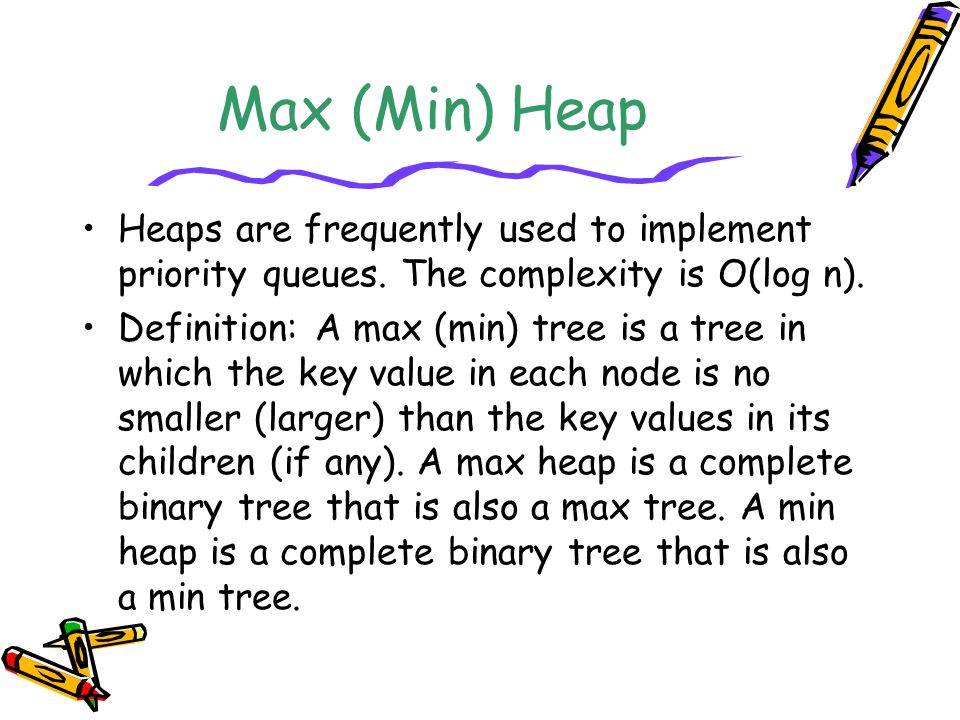 Max (Min) Heap Heaps are frequently used to implement priority queues. The complexity is O(log n).