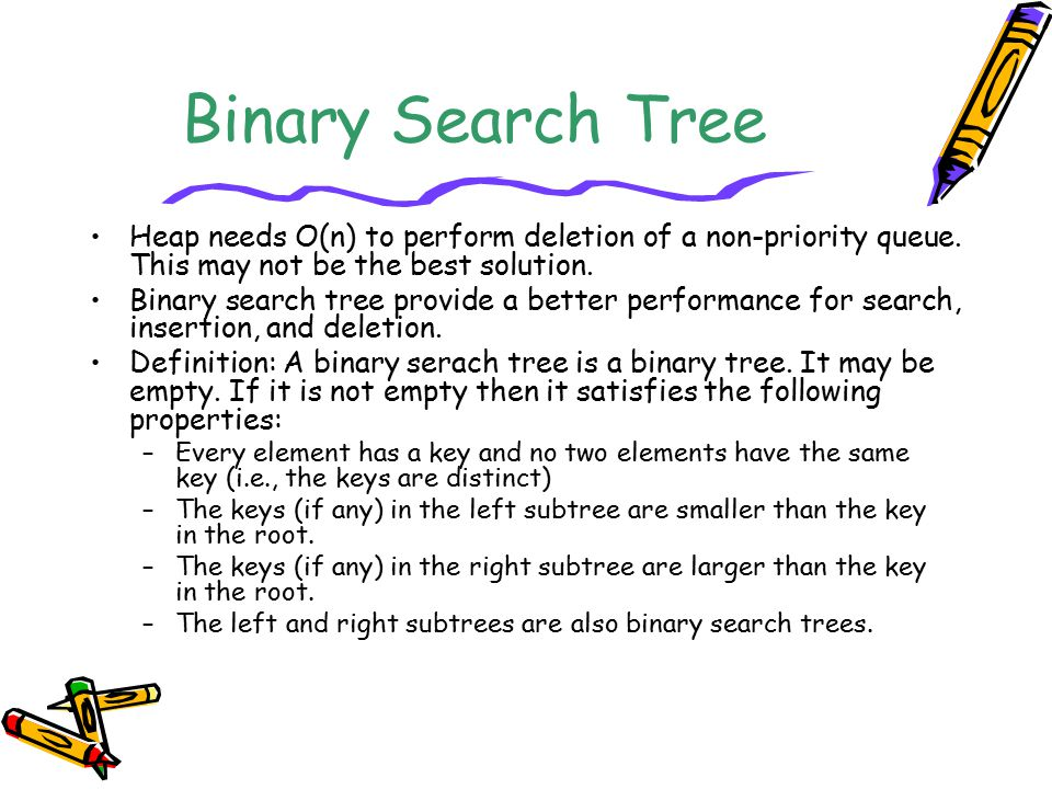 Binary Search Tree Heap needs O(n) to perform deletion of a non-priority queue. This may not be the best solution.