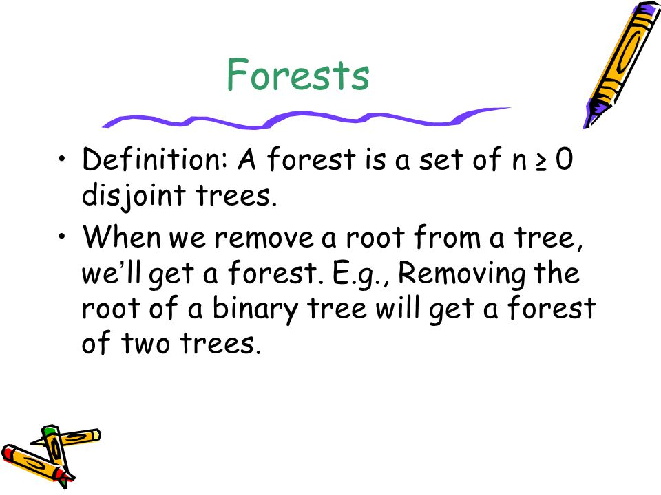 Forests Definition: A forest is a set of n ≥ 0 disjoint trees.