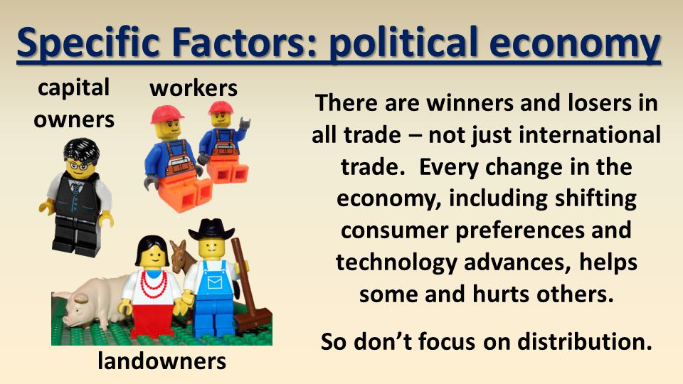 Specific Factors: political economy So don't focus on distribution.