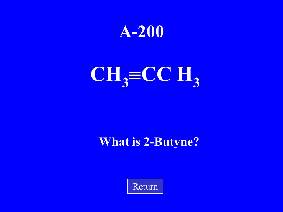 A-200 What is 2-Butyne CH3CC H3 Return