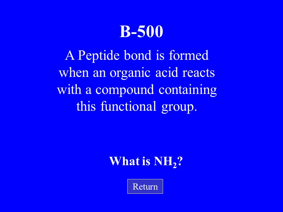 B-500 A Peptide bond is formed when an organic acid reacts with a compound containing this functional group.