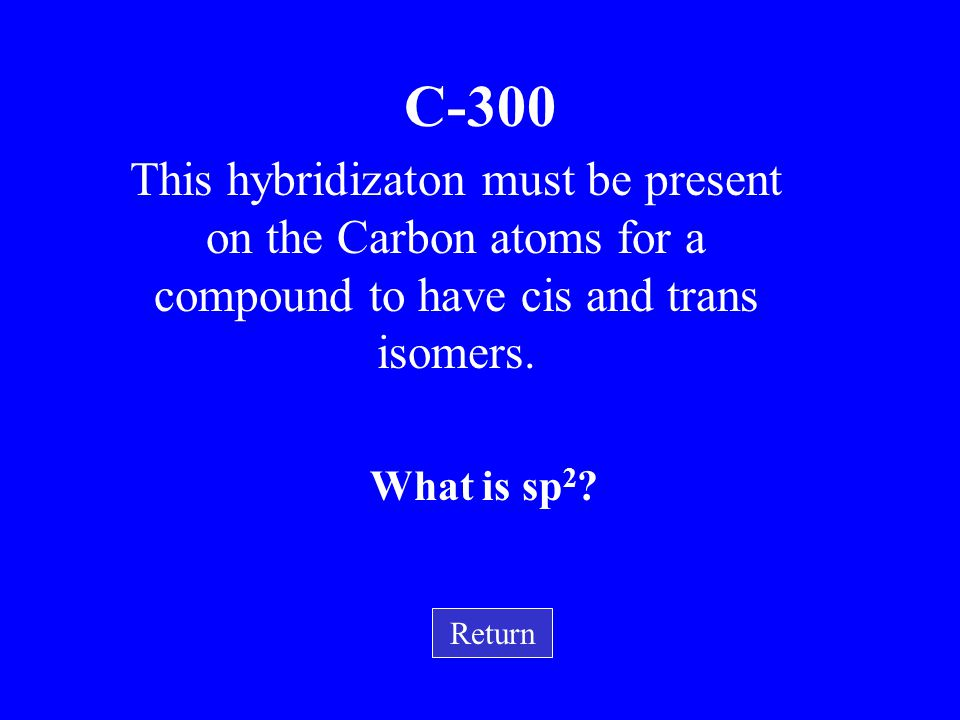 C-300 This hybridizaton must be present on the Carbon atoms for a compound to have cis and trans isomers.