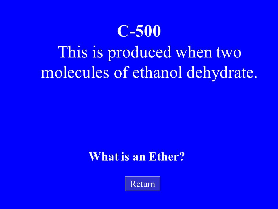 This is produced when two molecules of ethanol dehydrate.