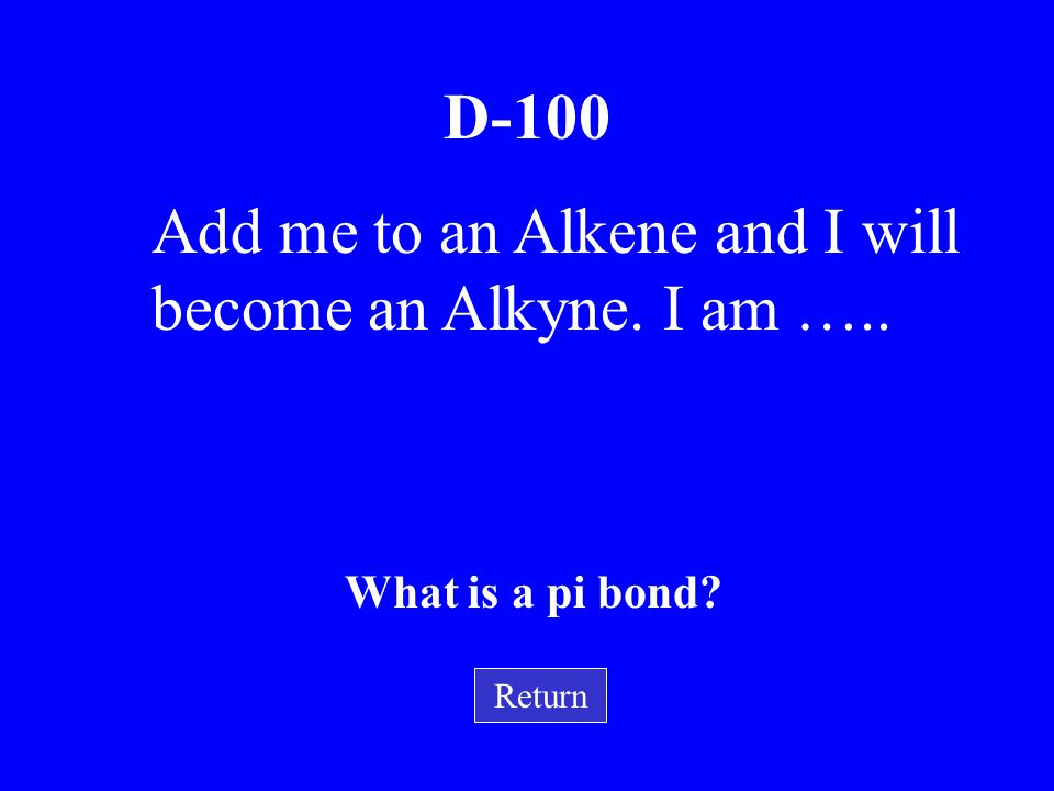 Add me to an Alkene and I will become an Alkyne. I am …..