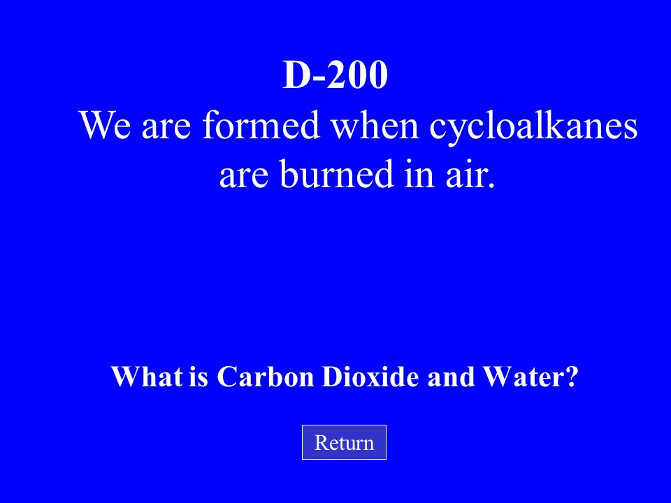 We are formed when cycloalkanes are burned in air.