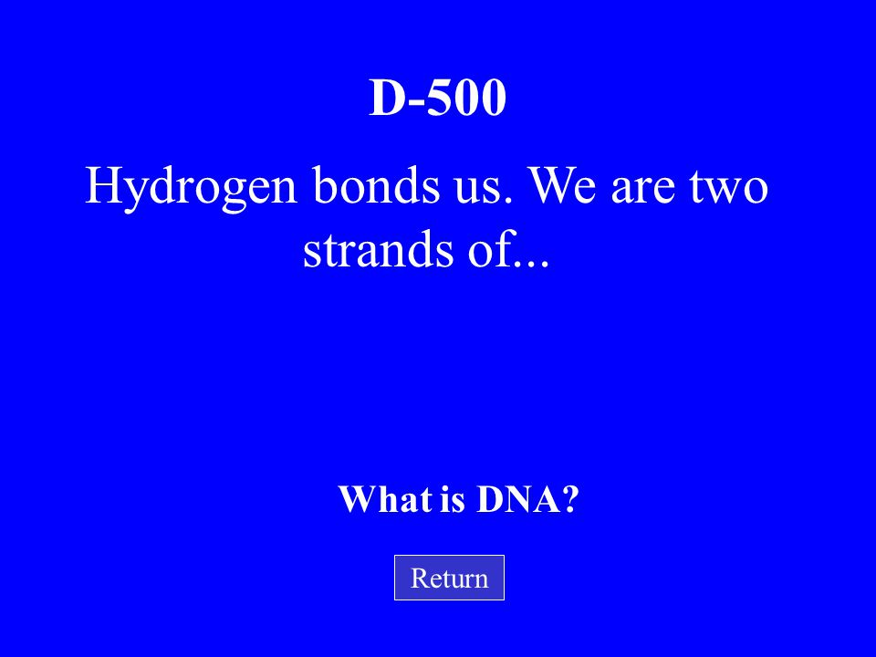 Hydrogen bonds us. We are two strands of...