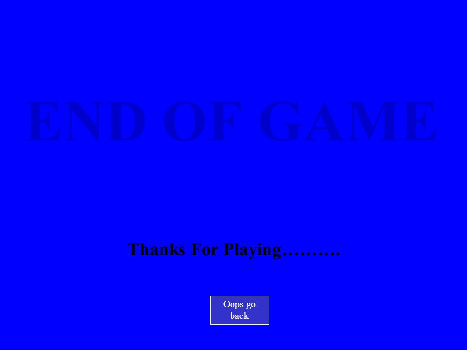 END OF GAME Thanks For Playing………. Oops go back