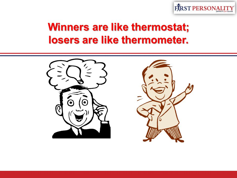 Winners are like thermostat; losers are like thermometer.