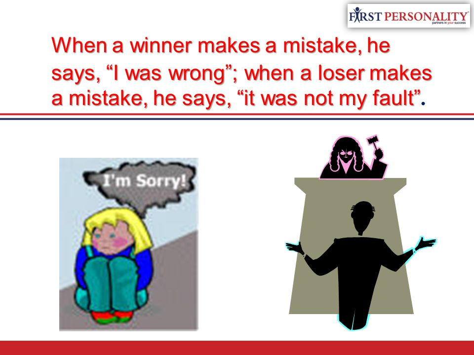 When a winner makes a mistake, he says, I was wrong ; when a loser makes a mistake, he says, it was not my fault .