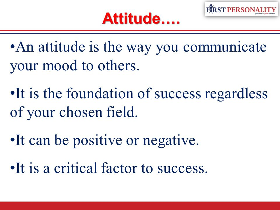 Attitude…. An attitude is the way you communicate your mood to others. It is the foundation of success regardless of your chosen field.