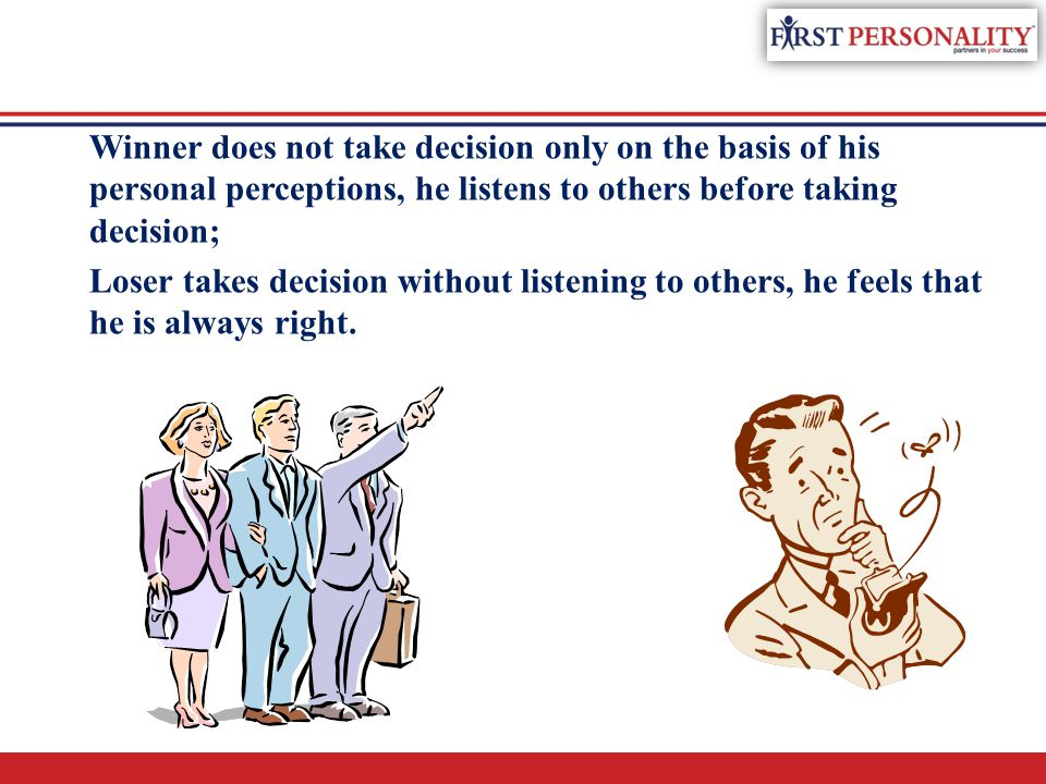 Winner does not take decision only on the basis of his personal perceptions, he listens to others before taking decision;