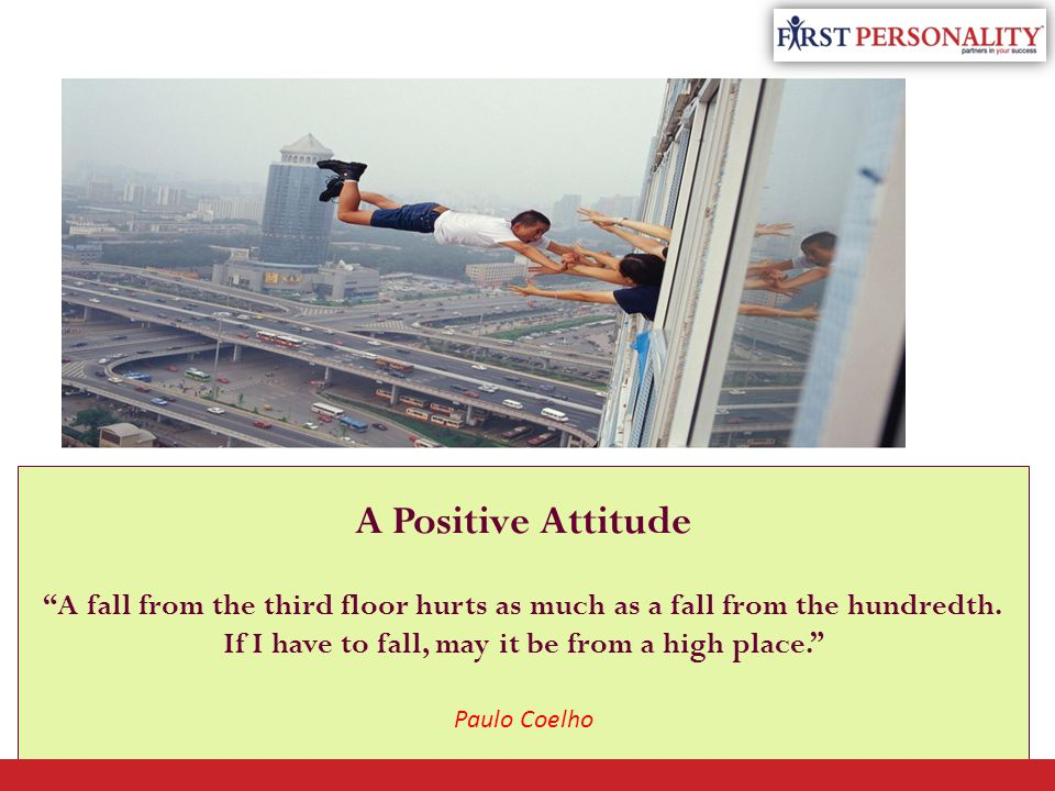 A Positive Attitude A fall from the third floor hurts as much as a fall from the hundredth.