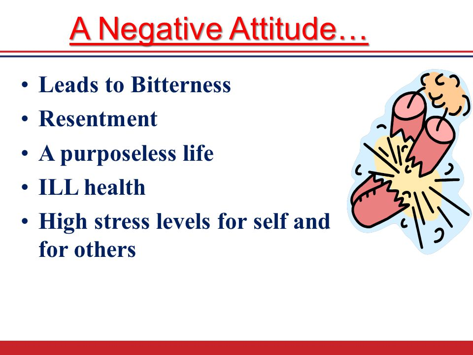 A Negative Attitude… Leads to Bitterness Resentment A purposeless life