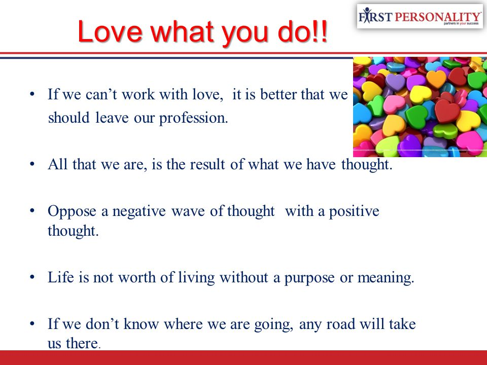 Love what you do!! If we can't work with love, it is better that we