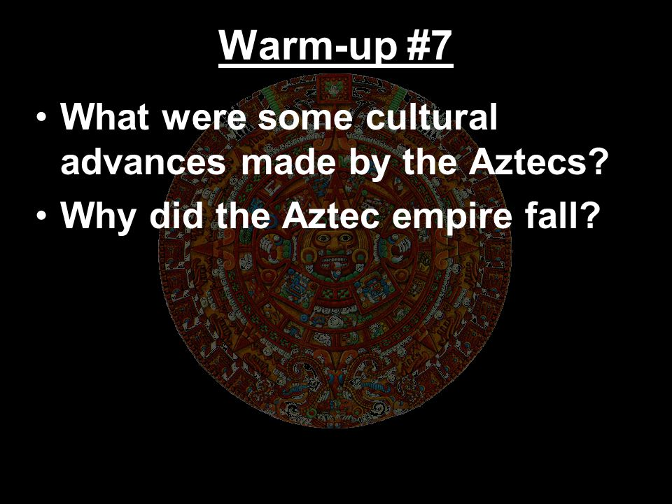 Warm-up #7 What were some cultural advances made by the Aztecs