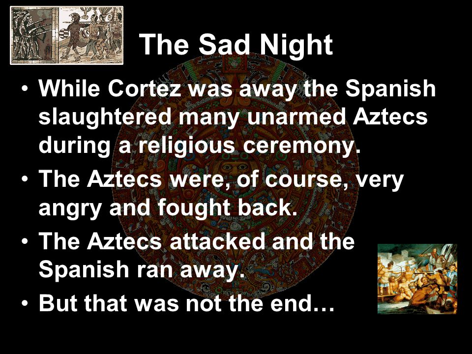 The Sad Night While Cortez was away the Spanish slaughtered many unarmed Aztecs during a religious ceremony.