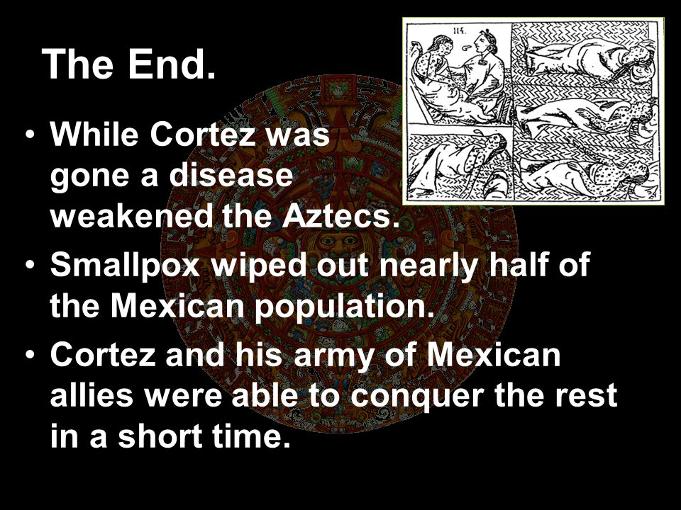 The End. While Cortez was gone a disease weakened the Aztecs.