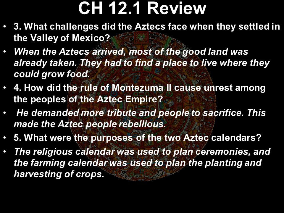 CH 12.1 Review 3. What challenges did the Aztecs face when they settled in the Valley of Mexico