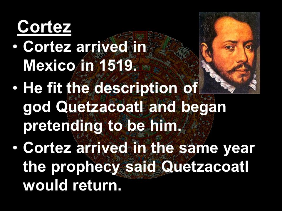 Cortez Cortez arrived in Mexico in 1519.