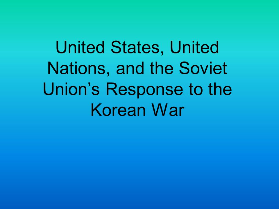 United States, United Nations, and the Soviet Union's Response to the Korean War