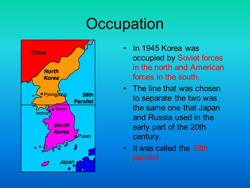 Occupation In 1945 Korea was occupied by Soviet forces in the north and American forces in the south.