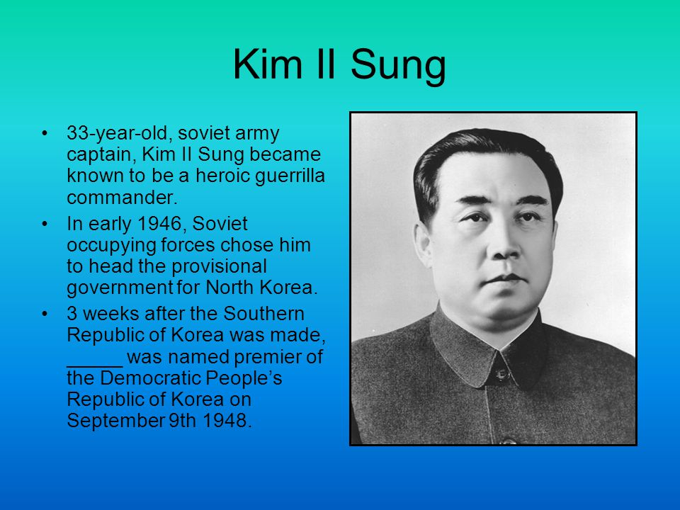 Kim II Sung 33-year-old, soviet army captain, Kim II Sung became known to be a heroic guerrilla commander.