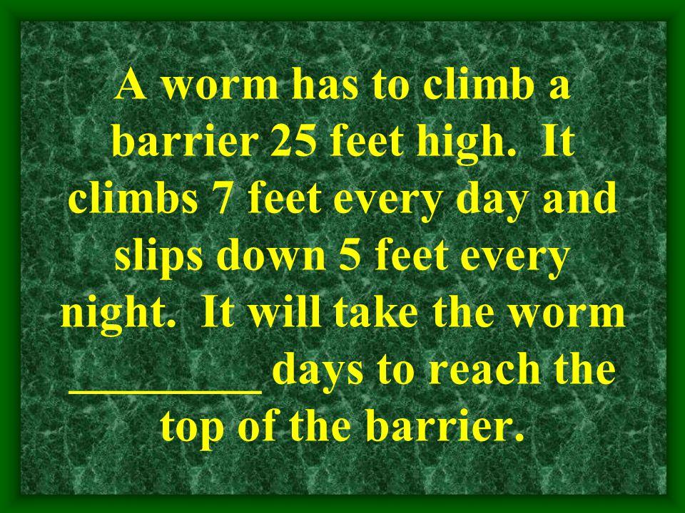 A worm has to climb a barrier 25 feet high