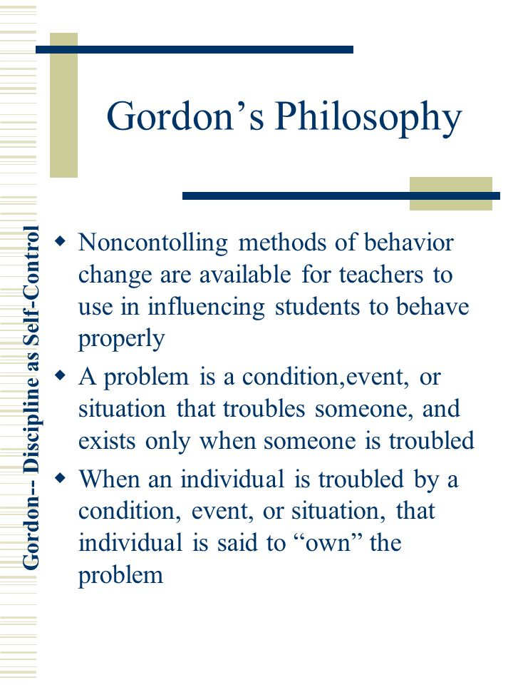 Gordon's Philosophy Noncontolling methods of behavior change are available for teachers to use in influencing students to behave properly.