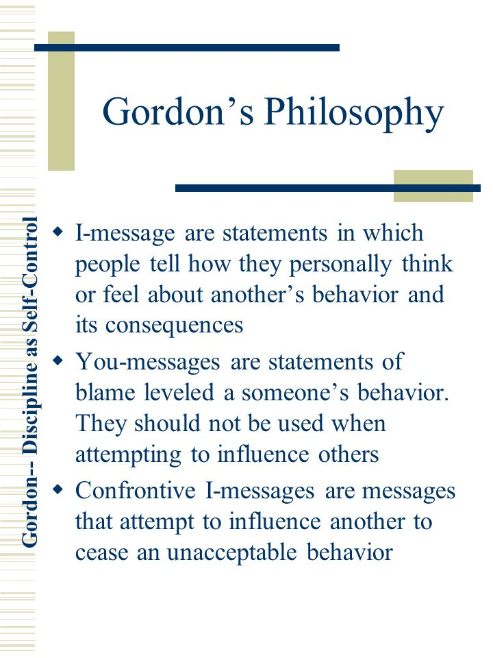 Gordon's Philosophy I-message are statements in which people tell how they personally think or feel about another's behavior and its consequences.