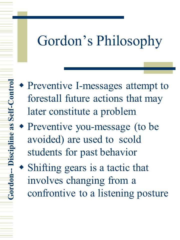 Gordon's Philosophy Preventive I-messages attempt to forestall future actions that may later constitute a problem.