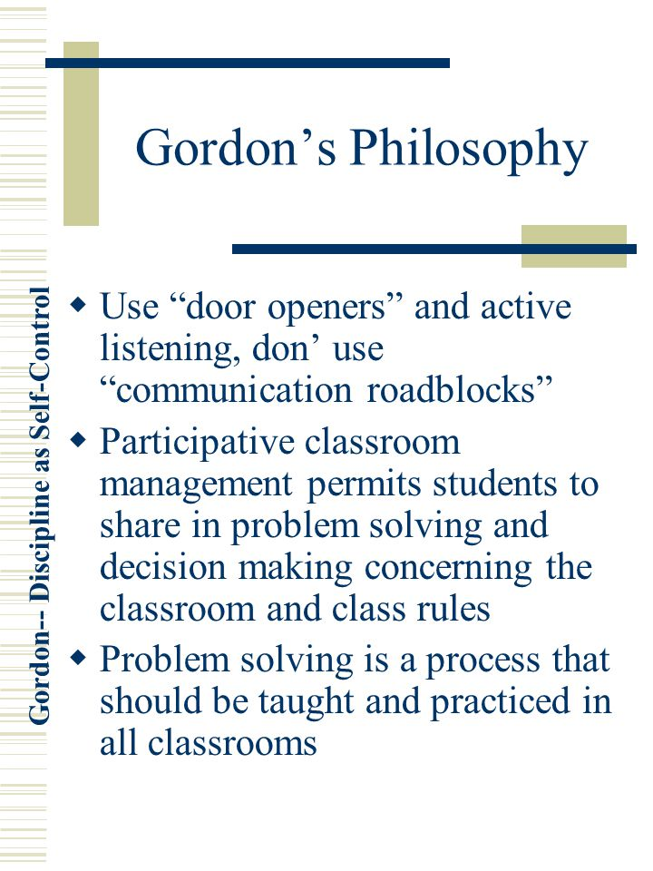 Gordon's Philosophy Use door openers and active listening, don' use communication roadblocks