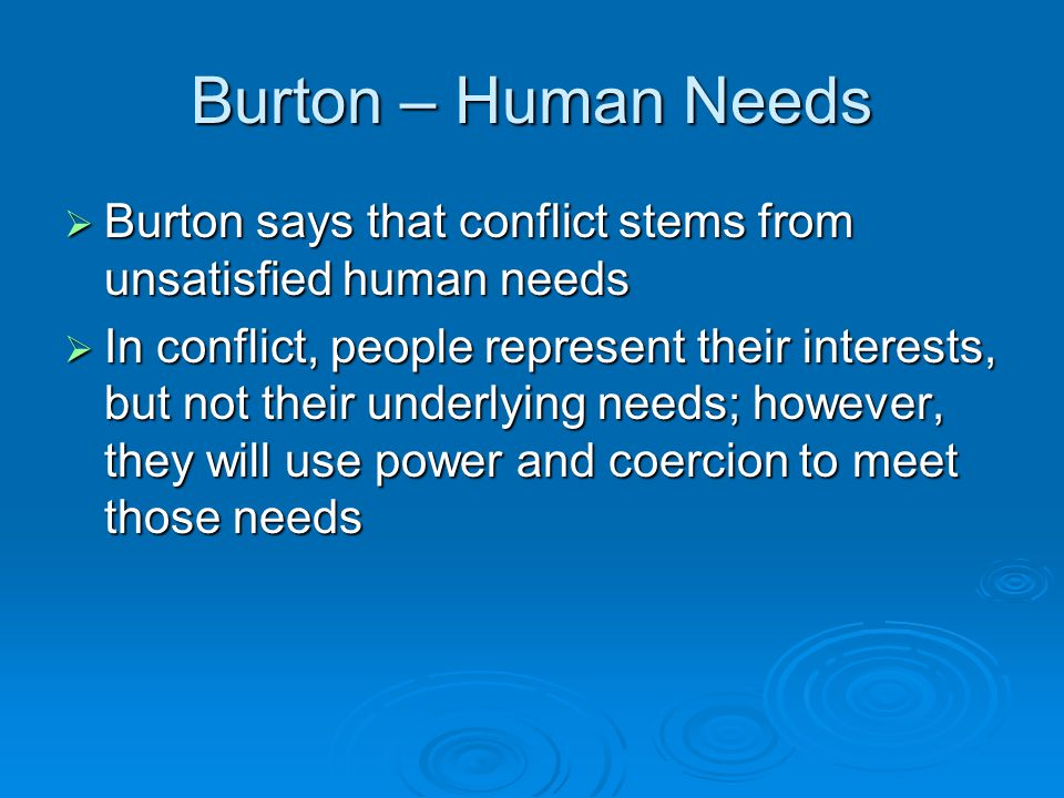 Burton – Human Needs Burton says that conflict stems from unsatisfied human needs.