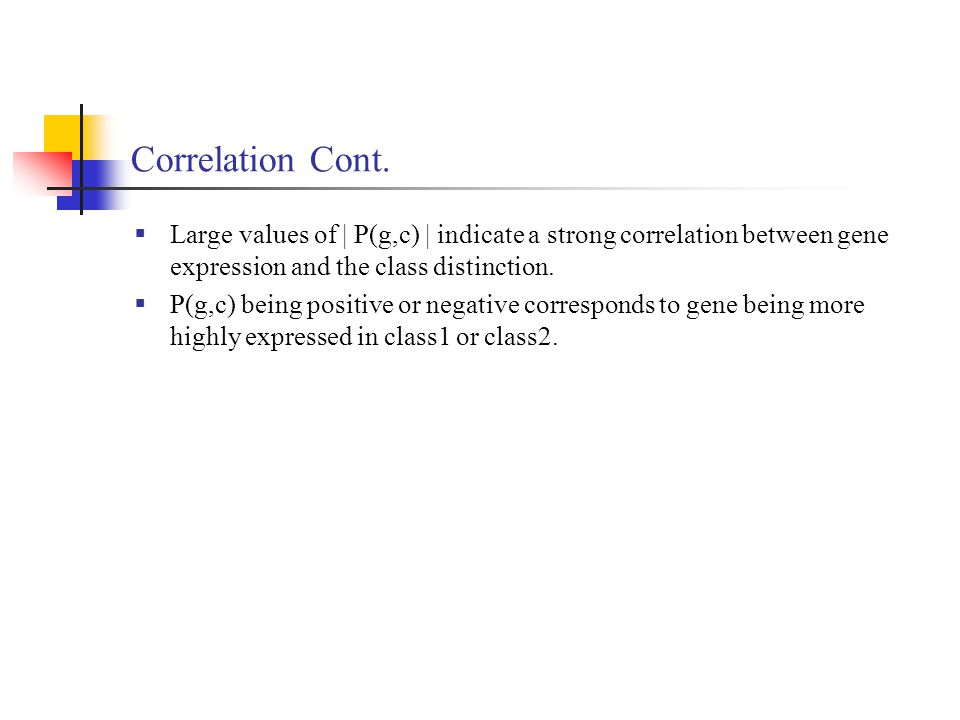 Correlation Cont. Large values of | P(g,c) | indicate a strong correlation between gene expression and the class distinction.