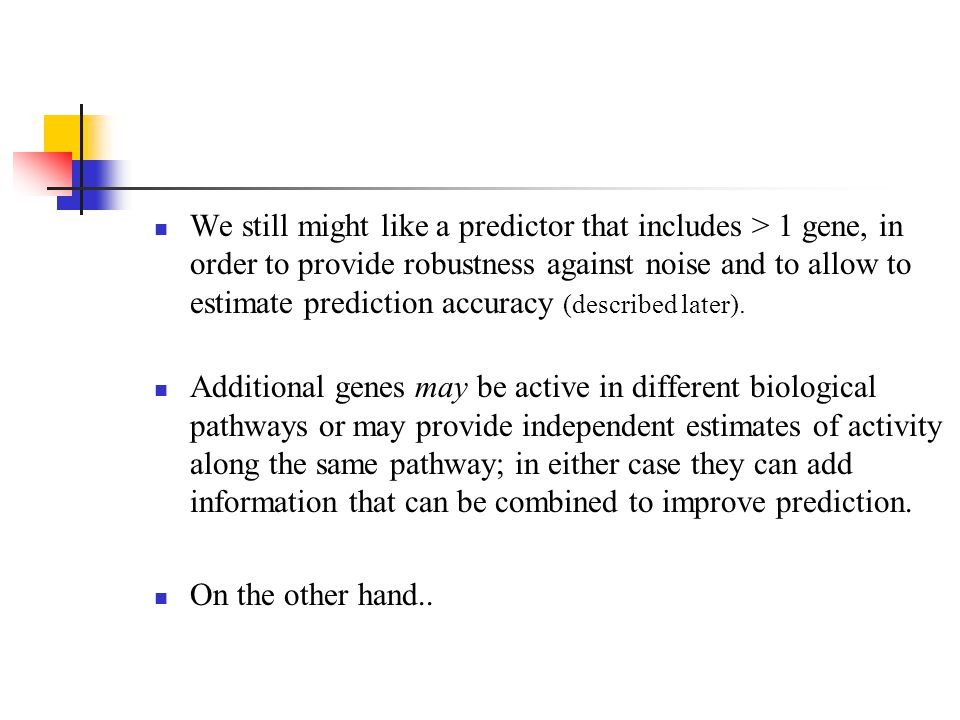 We still might like a predictor that includes > 1 gene, in order to provide robustness against noise and to allow to estimate prediction accuracy (described later).
