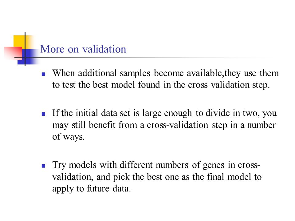 More on validation When additional samples become available,they use them to test the best model found in the cross validation step.