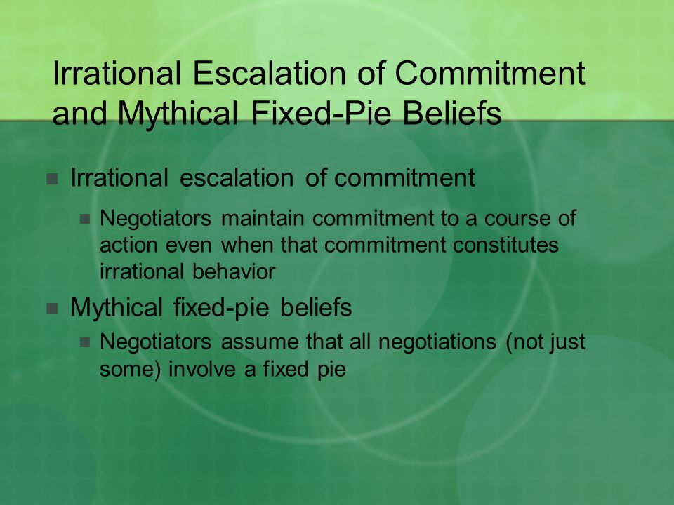 Irrational Escalation of Commitment and Mythical Fixed-Pie Beliefs