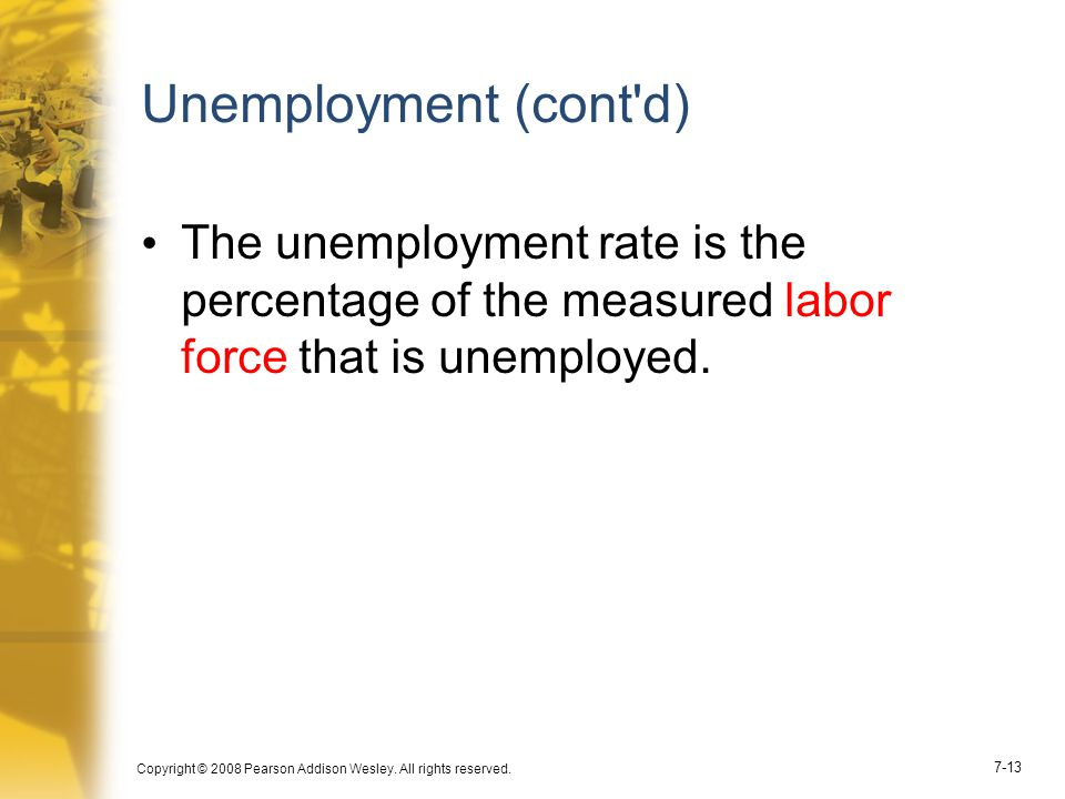 Unemployment (cont d) The unemployment rate is the percentage of the measured labor force that is unemployed.
