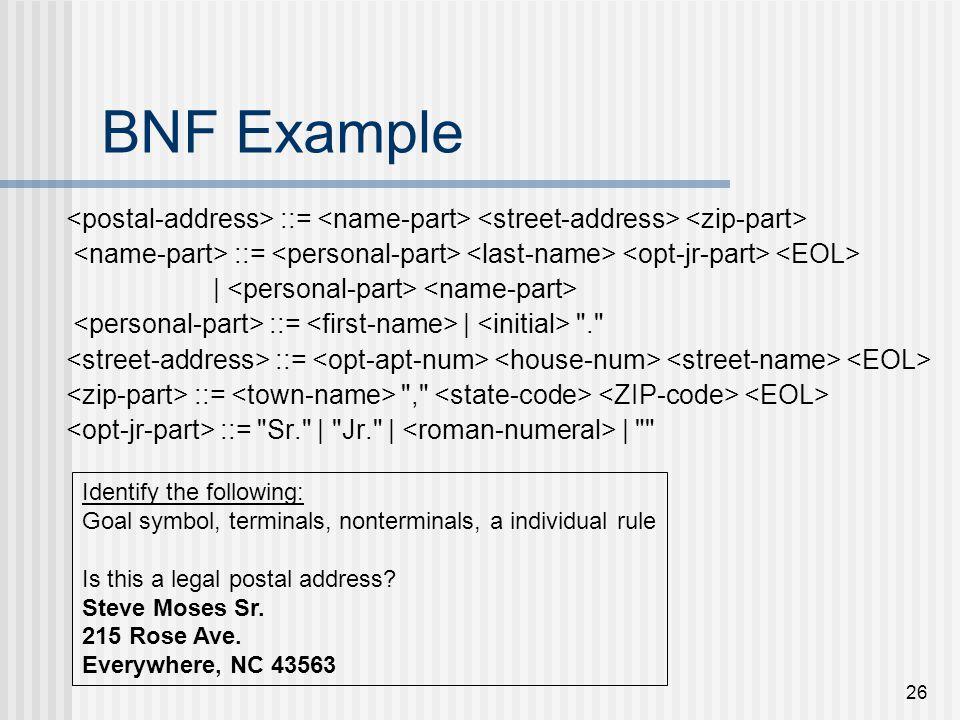 BNF Example <postal-address> ::= <name-part> <street-address> <zip-part> <name-part> ::= <personal-part> <last-name> <opt-jr-part> <EOL>