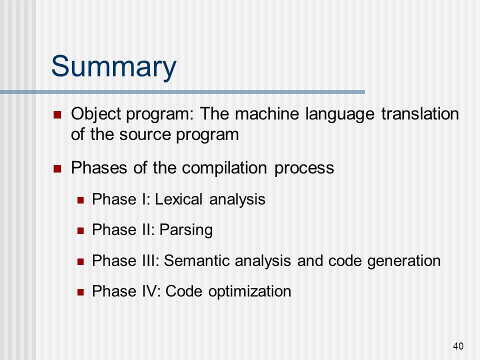 Summary Object program: The machine language translation of the source program. Phases of the compilation process.