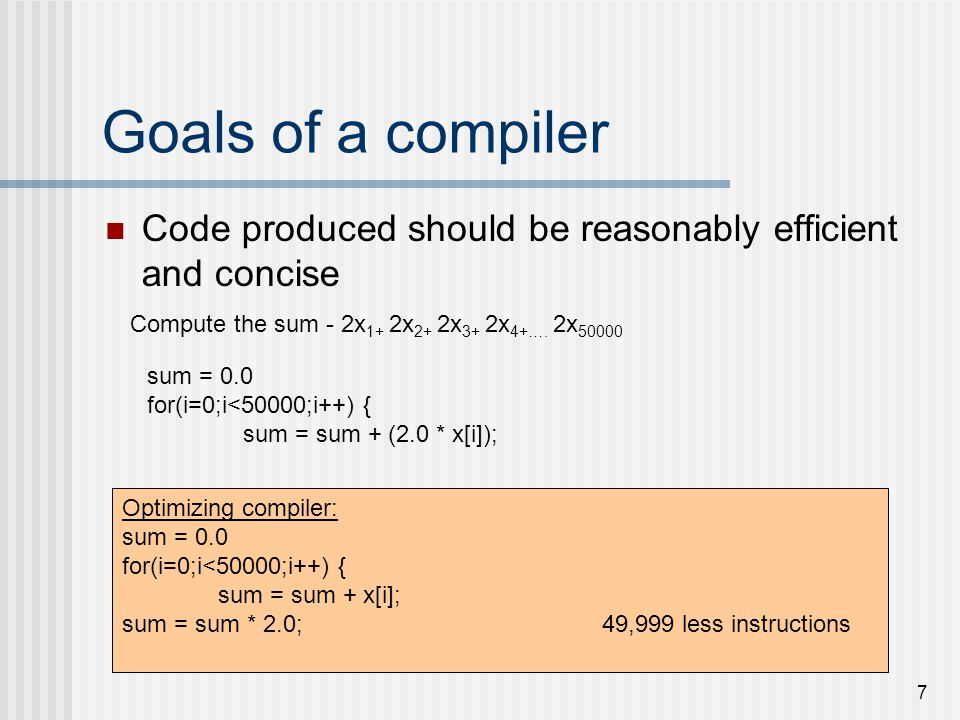Goals of a compiler Code produced should be reasonably efficient and concise. Compute the sum - 2x1+ 2x2+ 2x3+ 2x4+…. 2x50000.
