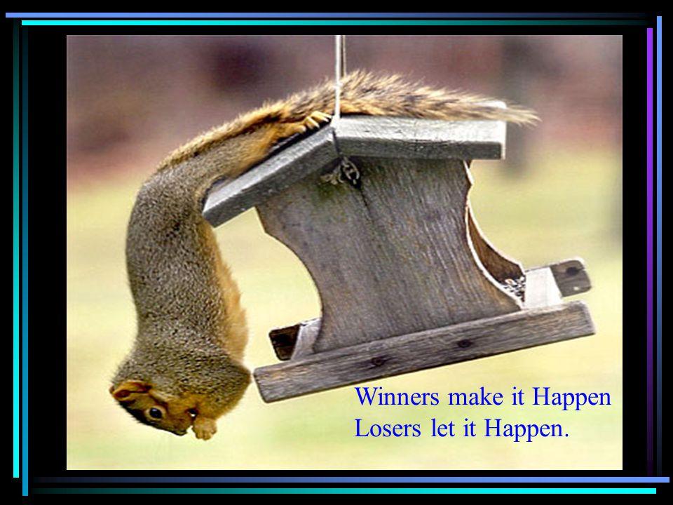 Winners make it Happen Losers let it Happen.