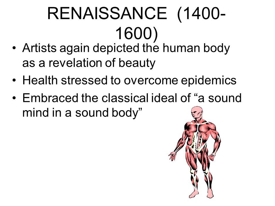 RENAISSANCE (1400-1600) Artists again depicted the human body as a revelation of beauty. Health stressed to overcome epidemics.