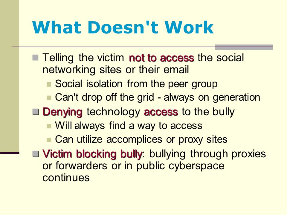 What Doesn t Work Telling the victim not to access the social networking sites or their email. Social isolation from the peer group.