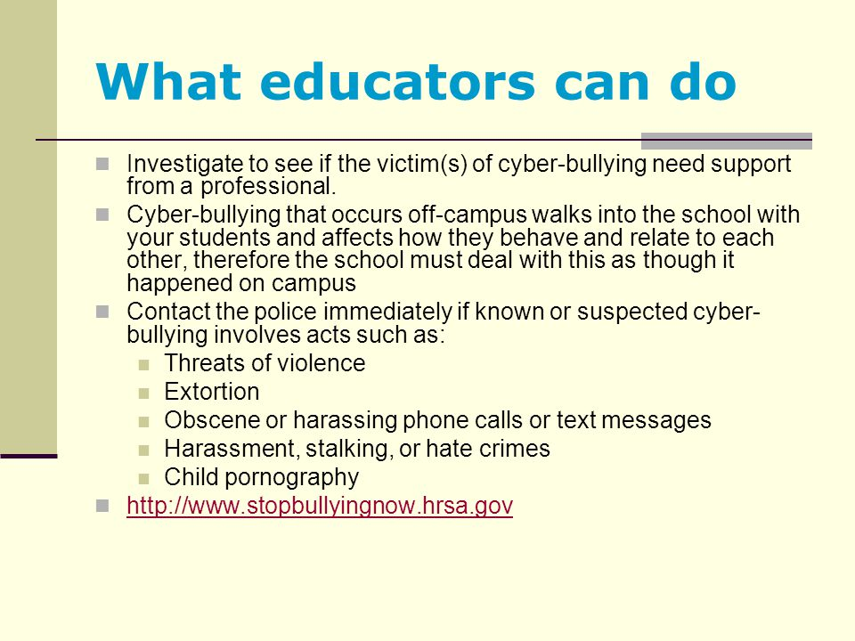 What educators can do Investigate to see if the victim(s) of cyber-bullying need support from a professional.