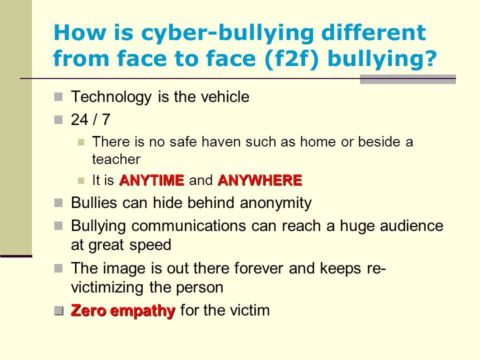 How is cyber-bullying different from face to face (f2f) bullying