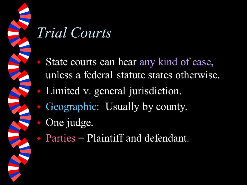 Trial Courts State courts can hear any kind of case, unless a federal statute states otherwise. Limited v. general jurisdiction.