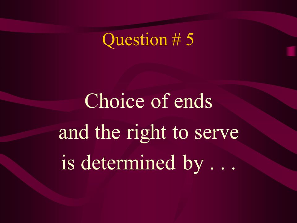 Choice of ends and the right to serve is determined by . . .